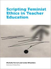 Cover Scripting Feminist Ethics in Teacher Education