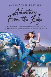 Cover Adventures From the Edge: How a Quintessential Wife and Mother Morphed into a Free and Independent Warrior Marching Through Life with Awe and Wonder