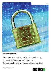 Cover Die neue Datenschutz-Grundverordnung (DSGVO). Wie eine erfolgreiche Implementierung im Unternehmen gelingt