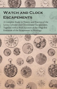 Cover Watch and Clock Escapements - A Complete Study in Theory and Practice of the Lever, Cylinder and Chronometer Escapements, Together with a Brief Account of the Origi and Evolution of the Escapement in Horology
