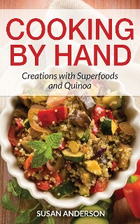 Cover Cooking by Hand: Creations with Superfoods and Quinoa