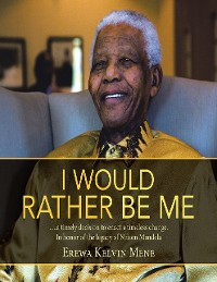 Cover I Would Rather Be Me: .....A Timely Decision to Enact a Timeless Change. In Honor of the Legacy of Nelson Mandela