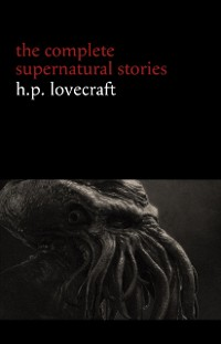 Cover H. P. Lovecraft: The Complete Supernatural Stories (100+ tales of horror and mystery: The Rats in the Walls, The Call of Cthulhu, The Shadow Out of Time, At the Mountains of Madness...)