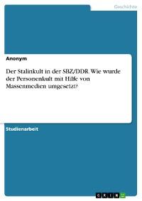 Cover Der Stalinkult in der SBZ/DDR. Wie wurde der Personenkult mit Hilfe von Massenmedien umgesetzt?