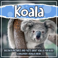 Cover Koala: Discover Pictures and Facts About Koalas For Kids! A Children's Koalas Book