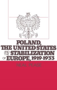 Cover Poland, the United States, and the Stabilization of Europe, 1919-1933
