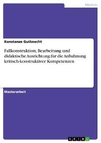 Cover Fallkonstruktion, Bearbeitung und didaktische Ausrichtung für die Anbahnung kritisch-konstruktiver Kompetenzen