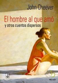 Cover El hombre al que amo y otros cuentos dispersos