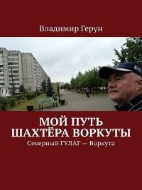 Cover Мой путь шахтёра Воркуты. Северный ГУЛАГ– Воркута