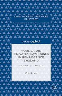 Cover 'Public' and 'Private' Playhouses in Renaissance England: The Politics of Publication