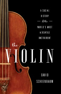 Cover The Violin: A Social History of the World's Most Versatile Instrument