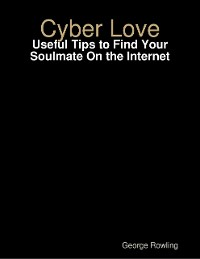Cover Cyber Love: Useful Tips to Find Your Soulmate On the Internet