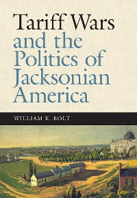 Cover Tariff Wars and the Politics of Jacksonian America
