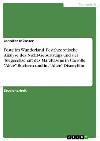 """Cover Feste im Wunderland. Festtheoretische Analyse des Nicht-Geburtstags und der Teegesellschaft des Märzhasens in Carrolls """"Alice""""-Büchern und im """"Alice""""-Disneyfilm"""