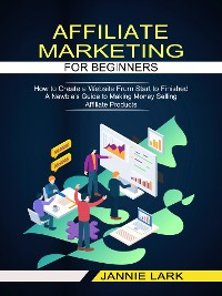 Cover Affiliate Marketing for Beginners: How to Create a Website From Start to Finished (A Newbie's Guide to Making Money Selling Affiliate Products)