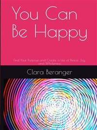 Cover You Can Be Happy: Find Your Purpose and Create a Life of Peace, Joy, and Wholeness