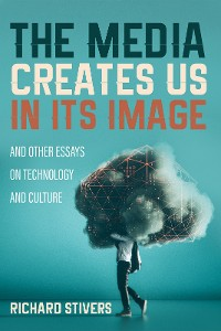 Cover The Media Creates Us in Its Image and Other Essays on Technology and Culture