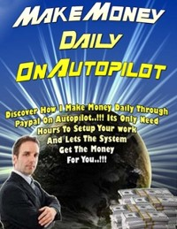 Cover Make Money Daily On Autopilot - Discover How I Make Money Daily Through Paypal On Autopilot, Its Only Need Hours to Setup Your Work and Lets the System Get the Money for You
