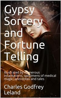 Cover Gypsy Sorcery and Fortune Telling / Illustrated by numerous incantations, specimens of medical / magic, anecdotes and tales