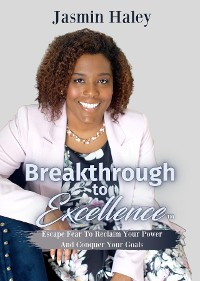Cover Breakthrough To Excellence: Escape Fear To Reclaim Your Power And Conquer Your Goals