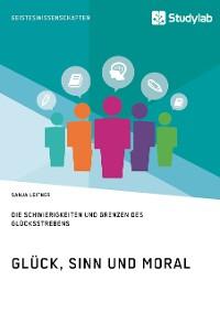 Cover Glück, Sinn und Moral. Die Schwierigkeiten und Grenzen des Glücksstrebens