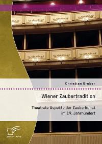 Cover Wiener Zaubertradition. Theatrale Aspekte der Zauberkunst im 19. Jahrhundert