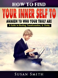 Cover How to Find Your Inner Self to Awaken to Who Your Truly Are