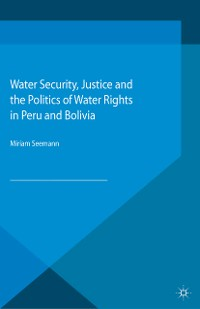 Cover Water Security, Justice and the Politics of Water Rights in Peru and Bolivia
