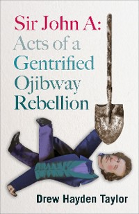 Cover Sir John A: Acts of a Gentrified Ojibway Rebellion