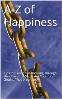 Cover A-Z Of Happiness: Tips To Live By And Break The Chains That Separate You From Your Dreams