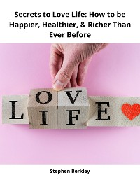 Cover Secrets to Love Life: How to be Happier, Healthier, & Richer Than Ever Before