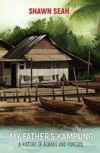 Cover My Father's Kampung: A History Of Aukang And Punggol