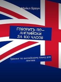 Cover Говорить по-английски за 100 часов. Тренинг поанглийскому языку для лентяев