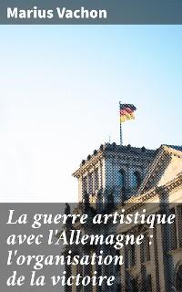 Cover La guerre artistique avec l'Allemagne : l'organisation de la victoire