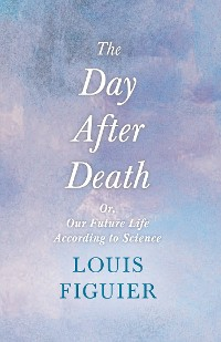 Cover The Day After Death - Or, Our Future Life According to Science
