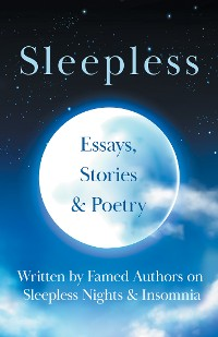 Cover Sleepless - Essays, Stories & Poetry Written by Famed Authors on Sleepless Nights & Insomnia