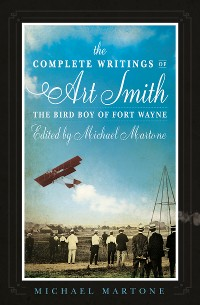 Cover The Complete Writings of Art Smith, the Bird Boy of Fort Wayne, Edited by Michael Martone