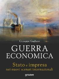 Cover Guerra economica. Stato e impresa nei nuovi scenari internazionali