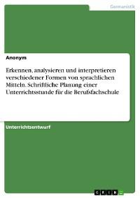 Cover Erkennen, analysieren und interpretieren verschiedener Formen von sprachlichen Mitteln. Schriftliche Planung einer Unterrichtsstunde für die Berufsfachschule