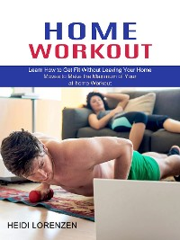 Cover Home Workout: Learn How to Get Fit Without Leaving Your Home (Moves to Make the Maximum of Your at-home Workout)