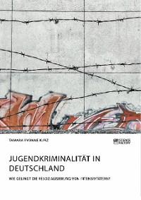 Cover Jugendkriminalität in Deutschland. Wie gelingt die Resozialisierung von Intensivtätern?