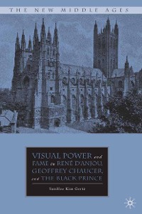 Cover Visual Power and Fame in René d'Anjou, Geoffrey Chaucer, and the Black Prince