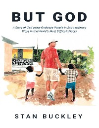Cover But God: A Story of God Using Ordinary People In Extraordinary Ways In the World's Most Difficult Places