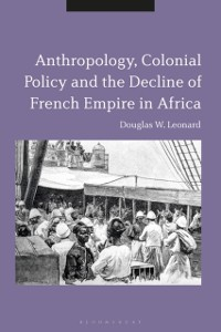 Cover Anthropology, Colonial Policy and the Decline of French Empire in Africa