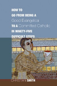 Cover How to Go from Being a Good Evangelical to a Committed Catholic in Ninety-Five Difficult Steps