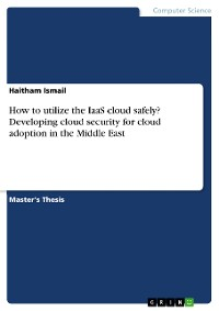 Cover How to utilize the IaaS cloud safely? Developing cloud security for cloud adoption in the Middle East