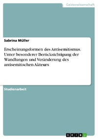 Cover Erscheinungsformen des Antisemitismus. Unter besonderer Berücksichtigung der Wandlungen und Veränderung des antisemitischen Akteurs