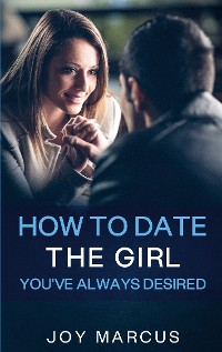 Cover How to Date the Girl You've Always Desired