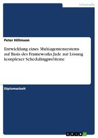 Cover Entwicklung eines Multiagentensystems auf Basis des Frameworks Jade zur Lösung komplexer Schedulingprobleme