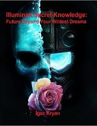 Cover Illuminati Secret Knowledge: Future Beyond Your Wildest Dreams